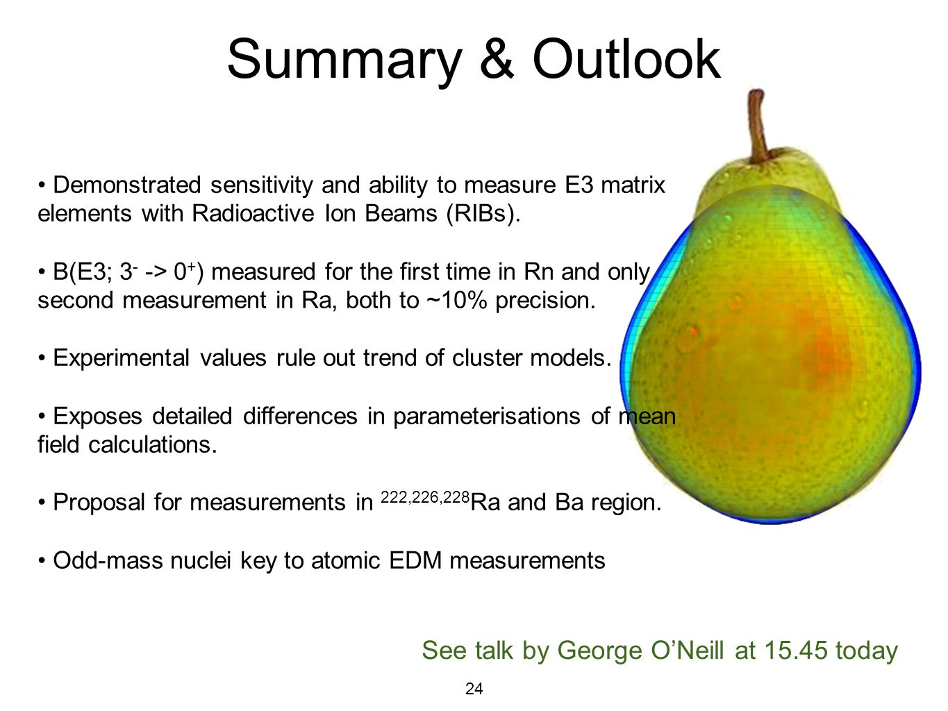 24 Summary & Outlook See talk by George O'Neill at 15.45 today Demonstrated sensitivity and ability to measure E3 matrix elements with Radioactive Ion