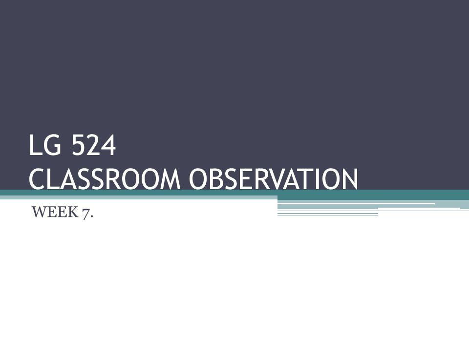 LG 524 CLASSROOM OBSERVATION WEEK 7.