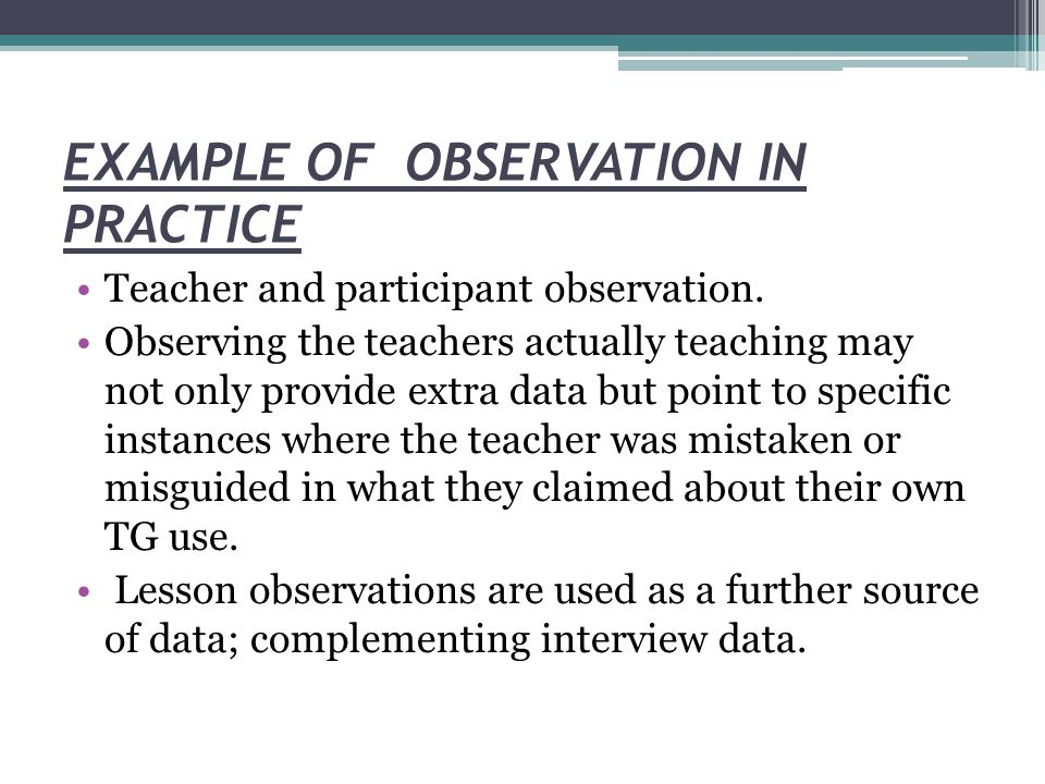 EXAMPLE OF OBSERVATION IN PRACTICE Teacher and participant observation.