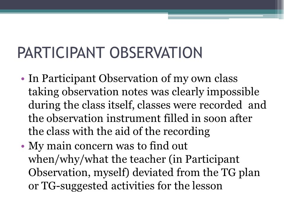 PARTICIPANT OBSERVATION In Participant Observation of my own class taking observation notes was clearly impossible during the class itself, classes were recorded and the observation instrument filled in soon after the class with the aid of the recording My main concern was to find out when/why/what the teacher (in Participant Observation, myself) deviated from the TG plan or TG-suggested activities for the lesson