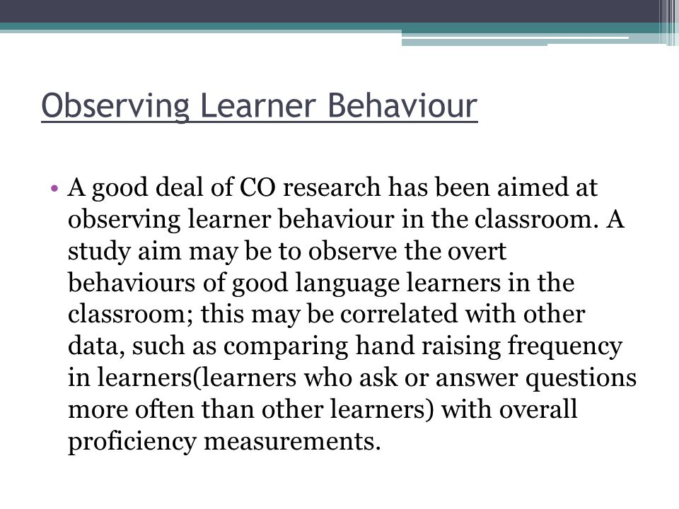Observing Learner Behaviour A good deal of CO research has been aimed at observing learner behaviour in the classroom.