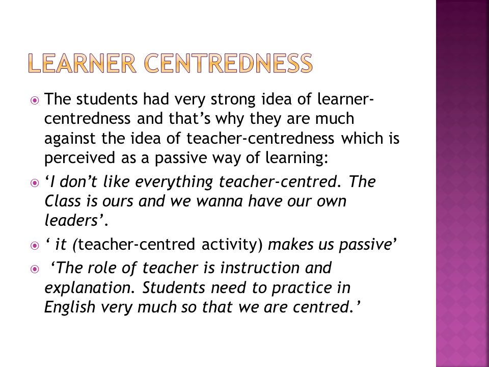  The students had very strong idea of learner- centredness and that's why they are much against the idea of teacher-centredness which is perceived as a passive way of learning:  'I don't like everything teacher-centred.