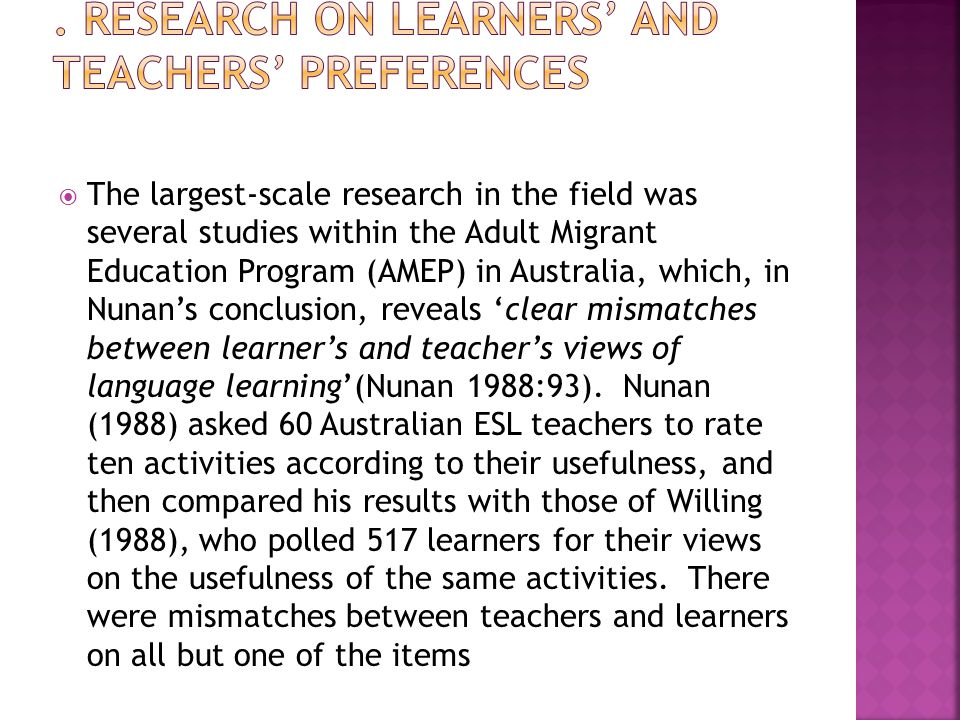  The largest-scale research in the field was several studies within the Adult Migrant Education Program (AMEP) in Australia, which, in Nunan's conclusion, reveals 'clear mismatches between learner's and teacher's views of language learning'(Nunan 1988:93).