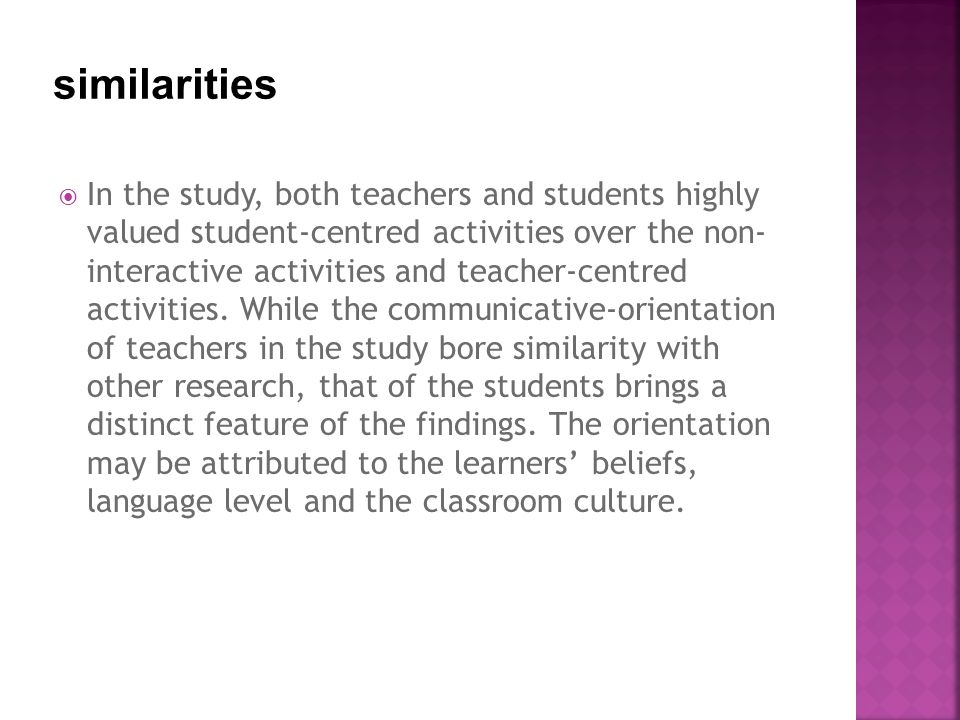  In the study, both teachers and students highly valued student-centred activities over the non- interactive activities and teacher-centred activities.