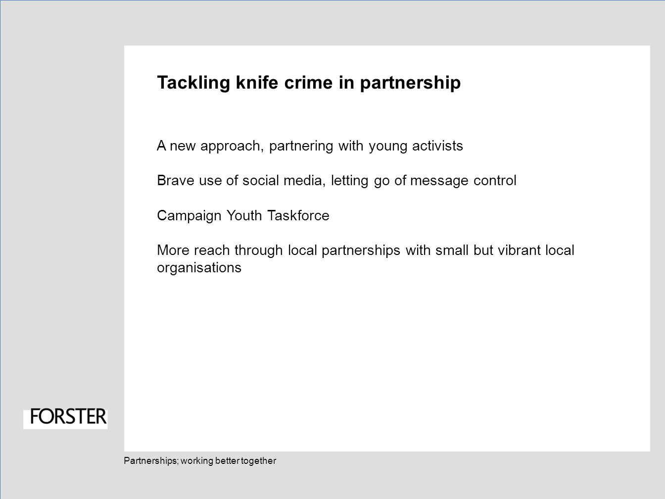 Partnerships; working better together Tackling knife crime in partnership A new approach, partnering with young activists Brave use of social media, letting go of message control Campaign Youth Taskforce More reach through local partnerships with small but vibrant local organisations