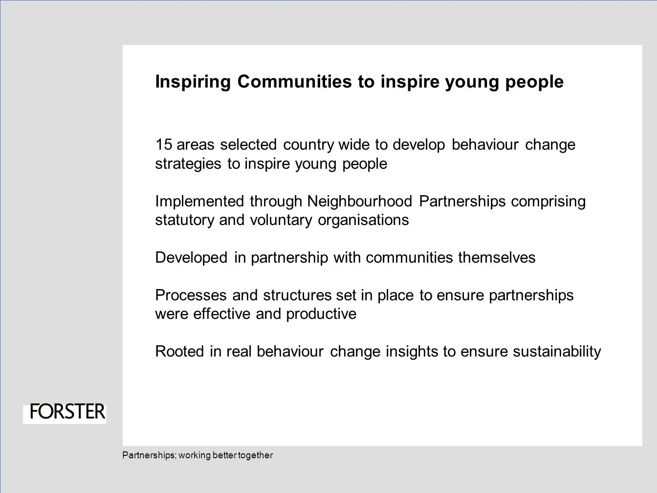 Partnerships; working better together Inspiring Communities to inspire young people 15 areas selected country wide to develop behaviour change strategies to inspire young people Implemented through Neighbourhood Partnerships comprising statutory and voluntary organisations Developed in partnership with communities themselves Processes and structures set in place to ensure partnerships were effective and productive Rooted in real behaviour change insights to ensure sustainability