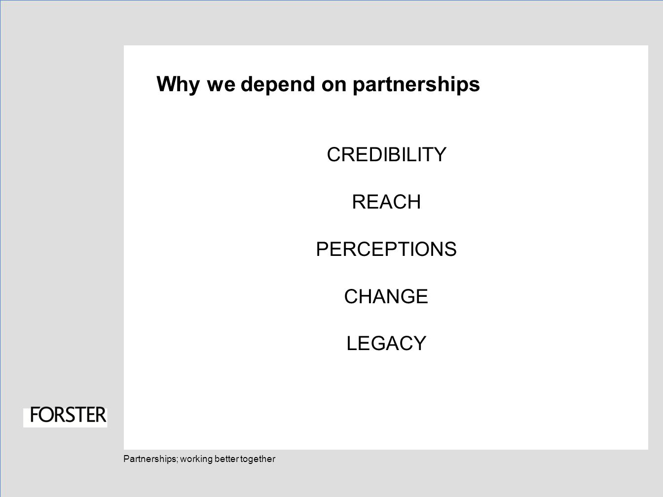 Partnerships; working better together Why we depend on partnerships CREDIBILITY REACH PERCEPTIONS CHANGE LEGACY