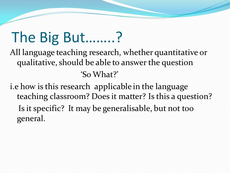 The Big But……..? All language teaching research, whether quantitative or qualitative, should be able to answer the question 'So What?' i.e how is this