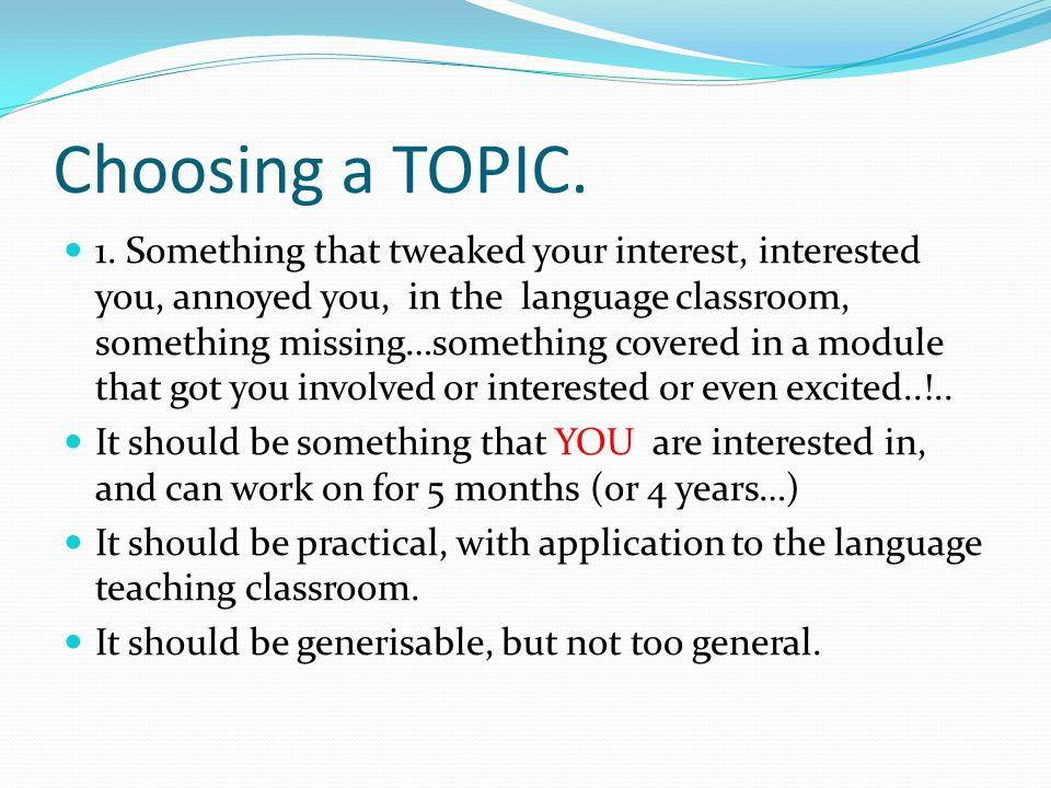 Choosing a TOPIC. 1. Something that tweaked your interest, interested you, annoyed you, in the language classroom, something missing…something covered
