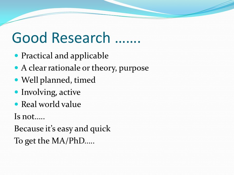 Good Research ……. Practical and applicable A clear rationale or theory, purpose Well planned, timed Involving, active Real world value Is not….. Becau