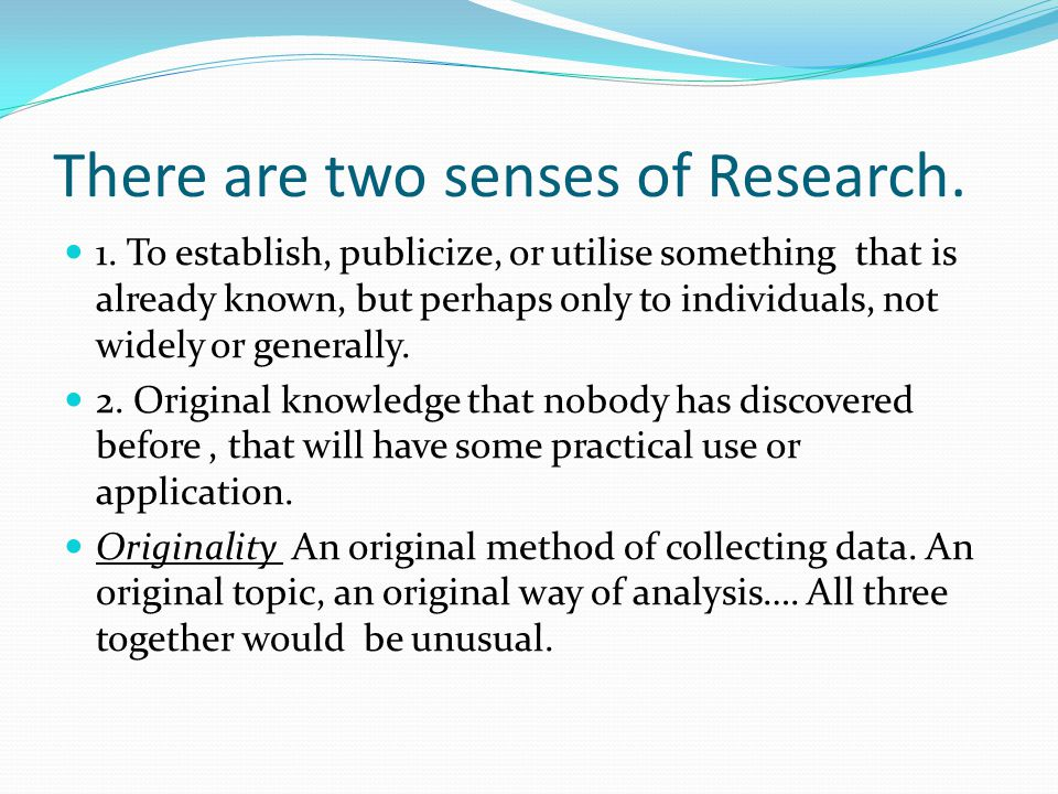 There are two senses of Research. 1. To establish, publicize, or utilise something that is already known, but perhaps only to individuals, not widely