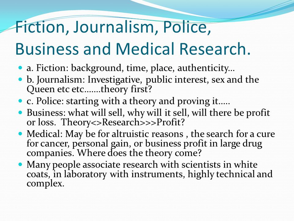 Fiction, Journalism, Police, Business and Medical Research. a. Fiction: background, time, place, authenticity… b. Journalism: Investigative, public in