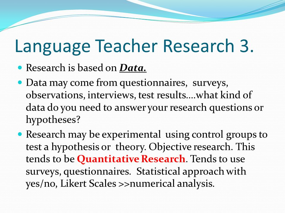 Language Teacher Research 3. Research is based on Data. Data may come from questionnaires, surveys, observations, interviews, test results….what kind