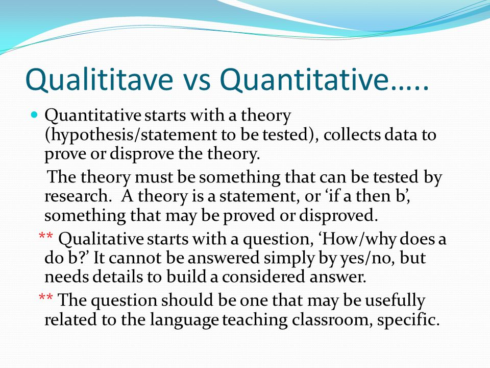 Qualititave vs Quantitative….. Quantitative starts with a theory (hypothesis/statement to be tested), collects data to prove or disprove the theory. T