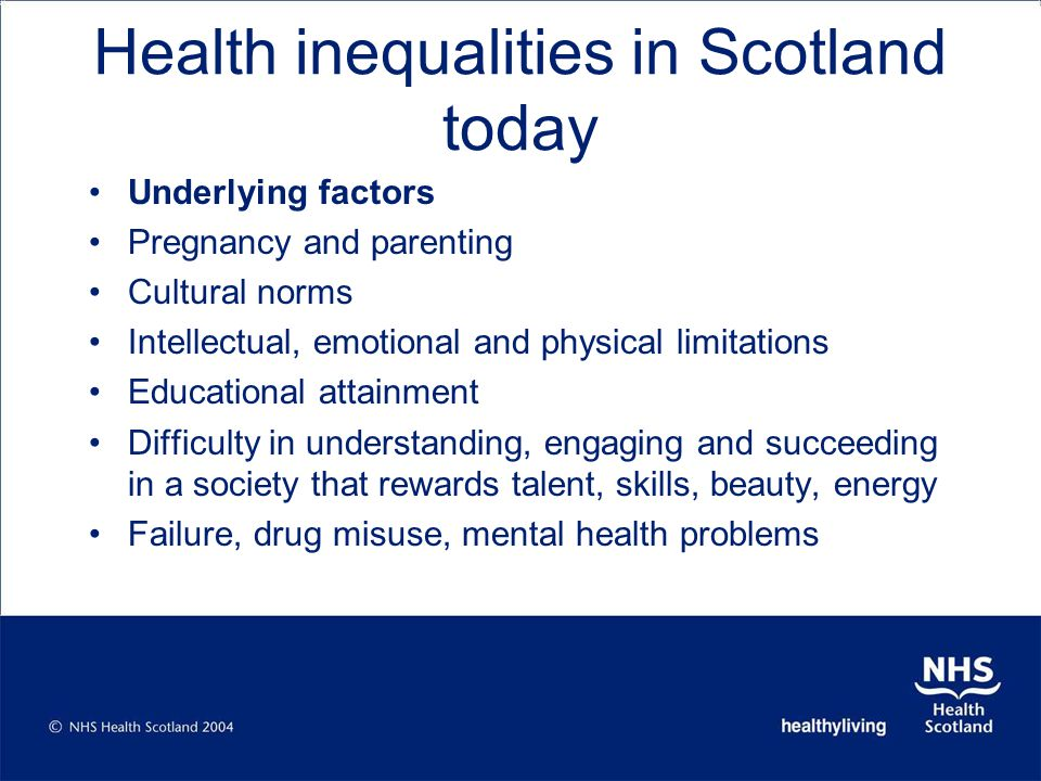 Health inequalities in Scotland today Underlying factors Pregnancy and parenting Cultural norms Intellectual, emotional and physical limitations Educational attainment Difficulty in understanding, engaging and succeeding in a society that rewards talent, skills, beauty, energy Failure, drug misuse, mental health problems