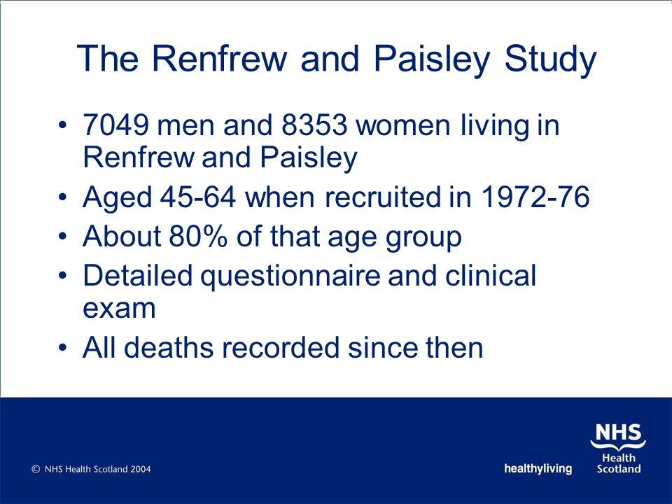 The Renfrew and Paisley Study 7049 men and 8353 women living in Renfrew and Paisley Aged 45-64 when recruited in 1972-76 About 80% of that age group Detailed questionnaire and clinical exam All deaths recorded since then