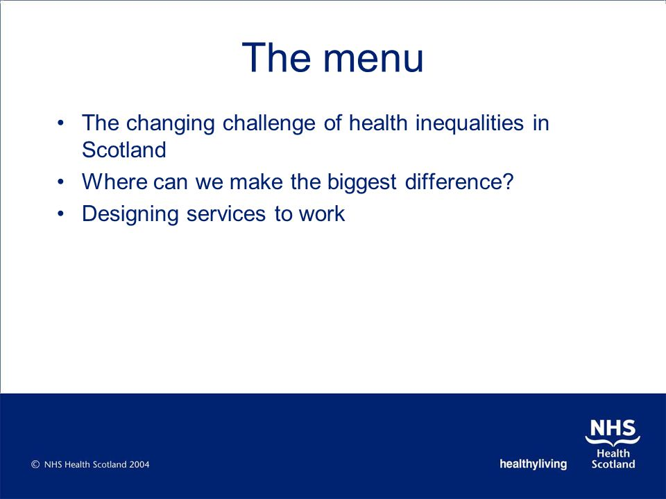 The menu The changing challenge of health inequalities in Scotland Where can we make the biggest difference.