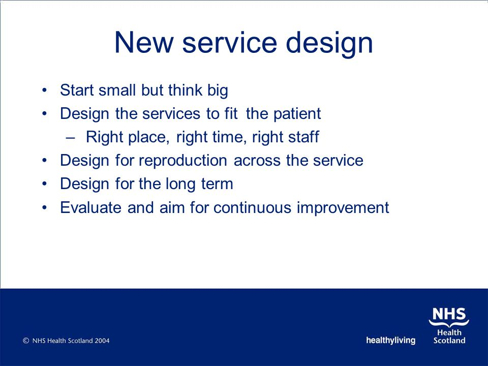 New service design Start small but think big Design the services to fit the patient – Right place, right time, right staff Design for reproduction across the service Design for the long term Evaluate and aim for continuous improvement
