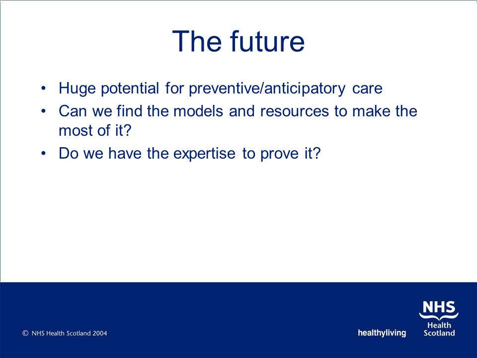 The future Huge potential for preventive/anticipatory care Can we find the models and resources to make the most of it.