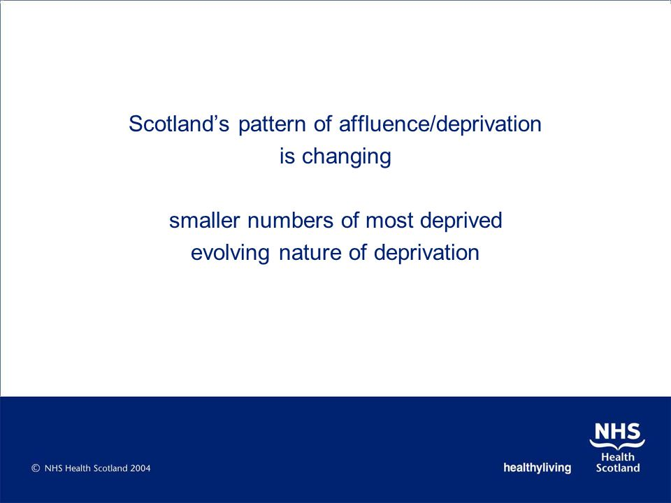 Scotland's pattern of affluence/deprivation is changing smaller numbers of most deprived evolving nature of deprivation