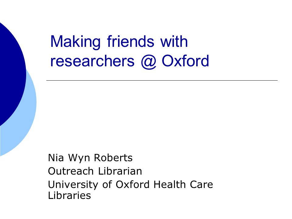 Making friends with Oxford Nia Wyn Roberts Outreach Librarian University of Oxford Health Care Libraries
