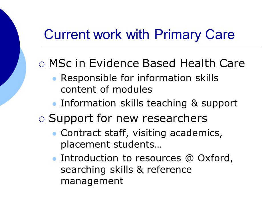 Current work with Primary Care  MSc in Evidence Based Health Care Responsible for information skills content of modules Information skills teaching & support  Support for new researchers Contract staff, visiting academics, placement students… Introduction to Oxford, searching skills & reference management