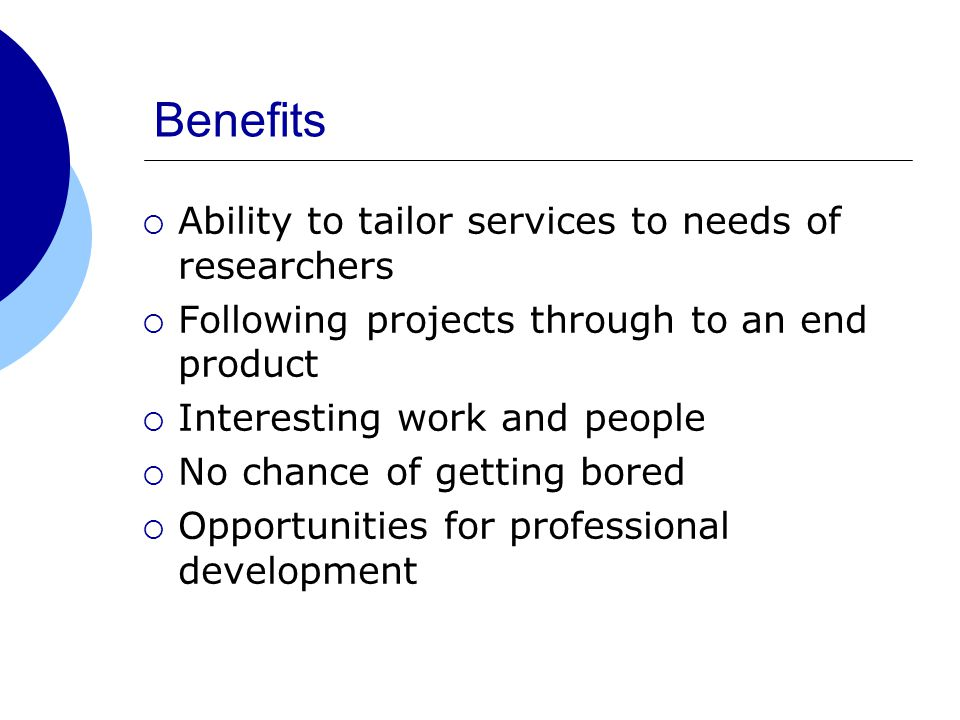 Benefits  Ability to tailor services to needs of researchers  Following projects through to an end product  Interesting work and people  No chance of getting bored  Opportunities for professional development