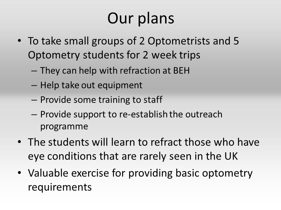 Our plans To take small groups of 2 Optometrists and 5 Optometry students for 2 week trips – They can help with refraction at BEH – Help take out equipment – Provide some training to staff – Provide support to re-establish the outreach programme The students will learn to refract those who have eye conditions that are rarely seen in the UK Valuable exercise for providing basic optometry requirements