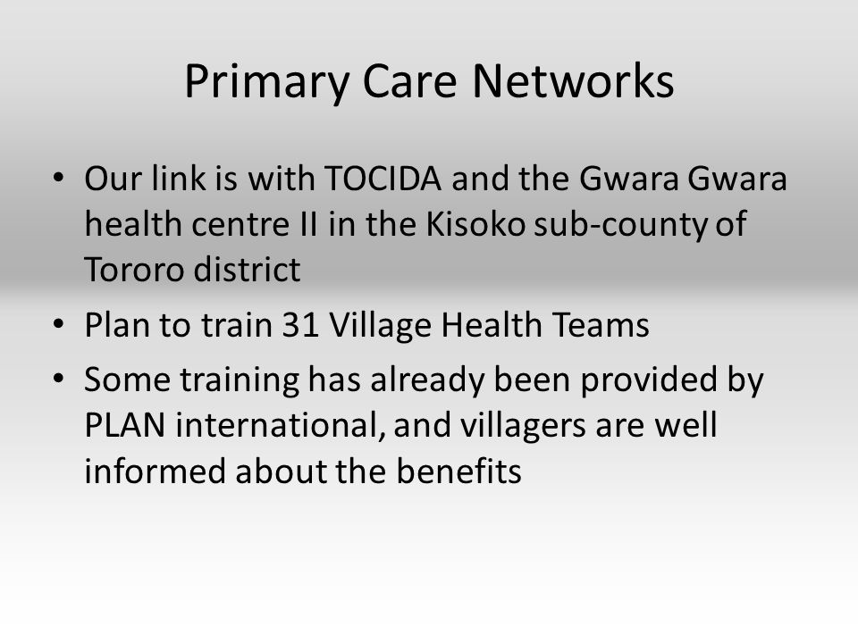 Primary Care Networks Our link is with TOCIDA and the Gwara Gwara health centre II in the Kisoko sub-county of Tororo district Plan to train 31 Village Health Teams Some training has already been provided by PLAN international, and villagers are well informed about the benefits