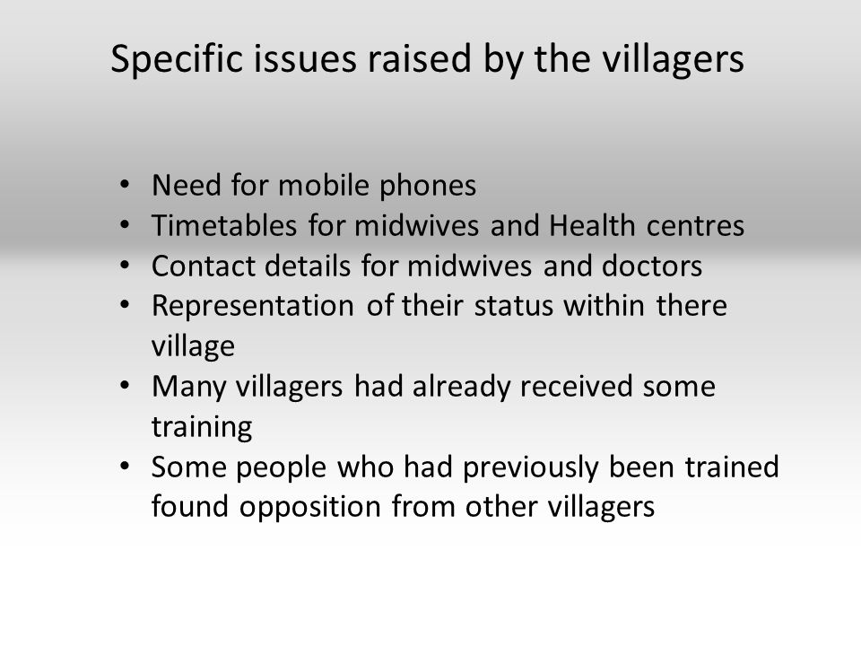 Specific issues raised by the villagers Need for mobile phones Timetables for midwives and Health centres Contact details for midwives and doctors Representation of their status within there village Many villagers had already received some training Some people who had previously been trained found opposition from other villagers