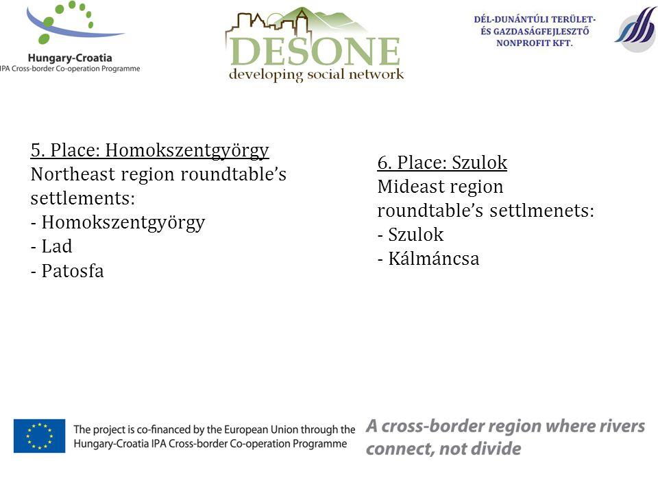 5. Place: Homokszentgyörgy Northeast region roundtable's settlements: - Homokszentgyörgy - Lad - Patosfa 6. Place: Szulok Mideast region roundtable's