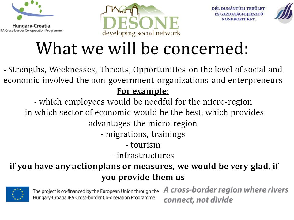 What we will be concerned: - Strengths, Weeknesses, Threats, Opportunities on the level of social and economic involved the non-government organizations and enterpreneurs For example: - which employees would be needful for the micro-region -in which sector of economic would be the best, which provides advantages the micro-region - migrations, trainings - tourism - infrastructures if you have any actionplans or measures, we would be very glad, if you provide them us