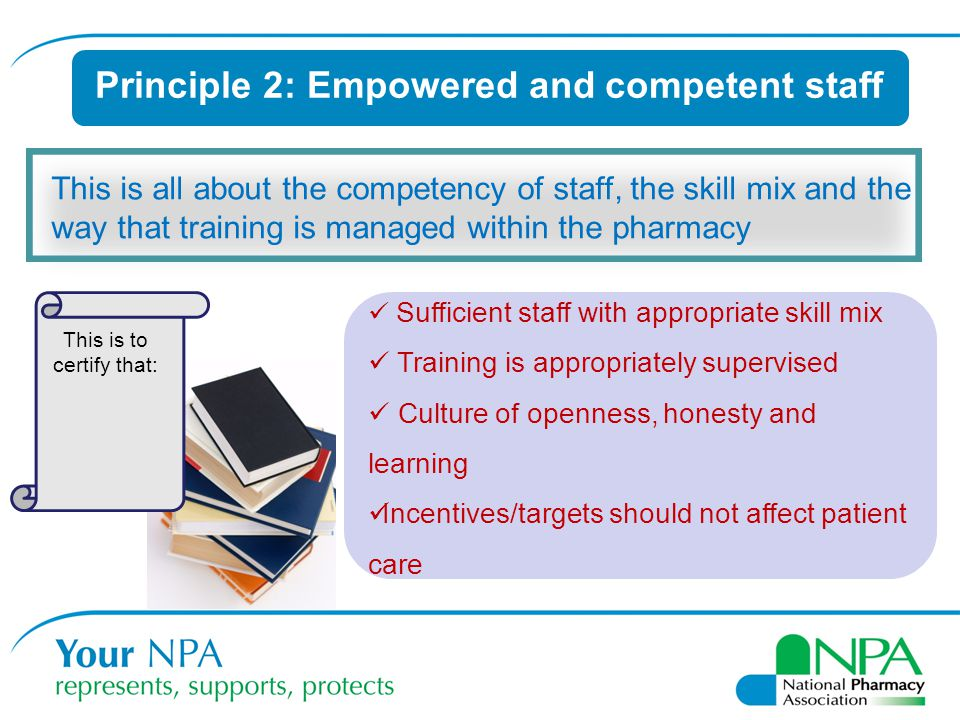 Principle 2: Empowered and competent staff This is all about the competency of staff, the skill mix and the way that training is managed within the pharmacy Sufficient staff with appropriate skill mix Training is appropriately supervised Culture of openness, honesty and learning Incentives/targets should not affect patient care This is to certify that:
