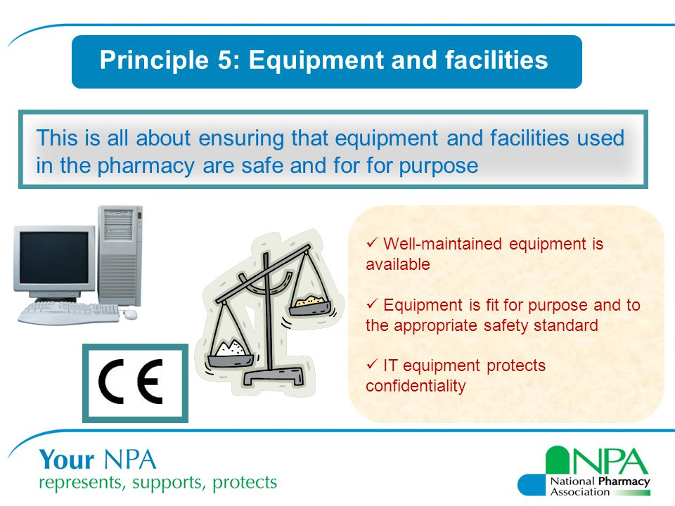 Principle 5: Equipment and facilities This is all about ensuring that equipment and facilities used in the pharmacy are safe and for for purpose Well-maintained equipment is available Equipment is fit for purpose and to the appropriate safety standard IT equipment protects confidentiality
