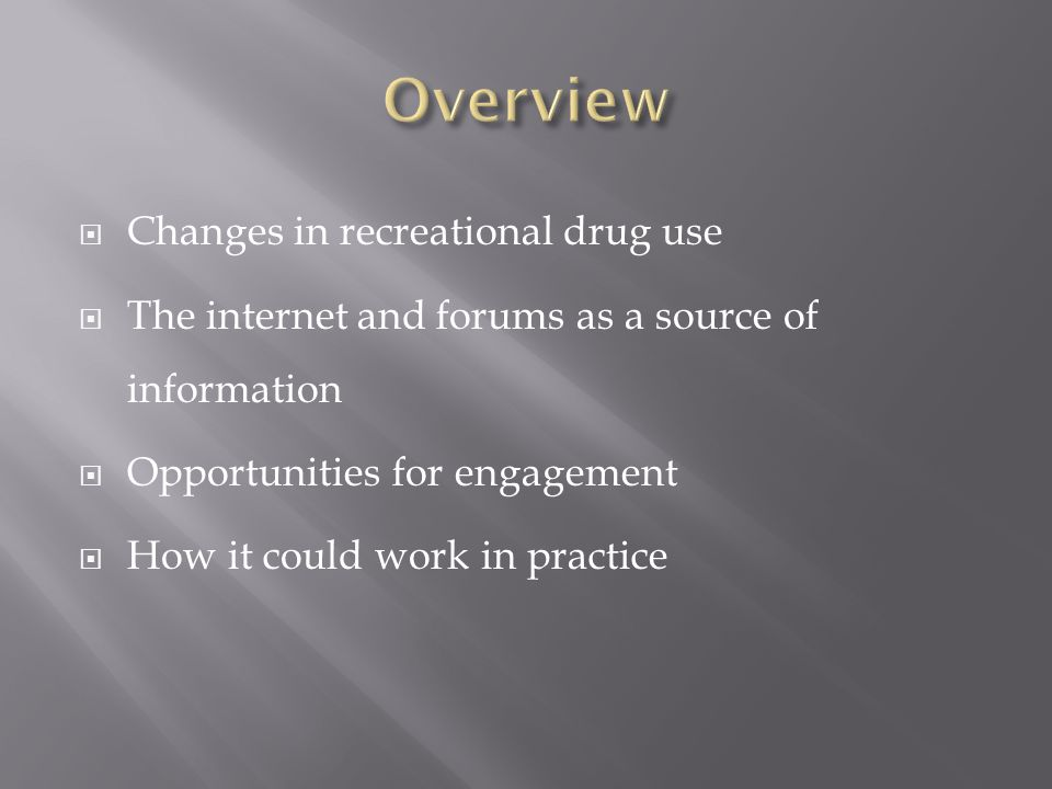  Changes in recreational drug use  The internet and forums as a source of information  Opportunities for engagement  How it could work in practice