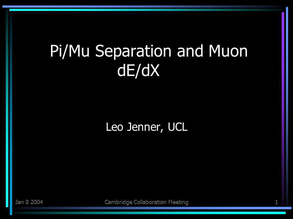Jan 8 2004Cambridge Collaboration Meeting1 Pi/Mu Separation and Muon dE/dX Leo Jenner, UCL
