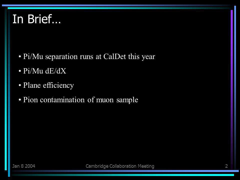 Jan Cambridge Collaboration Meeting2 In Brief… Pi/Mu separation runs at CalDet this year Pi/Mu dE/dX Plane efficiency Pion contamination of muon sample