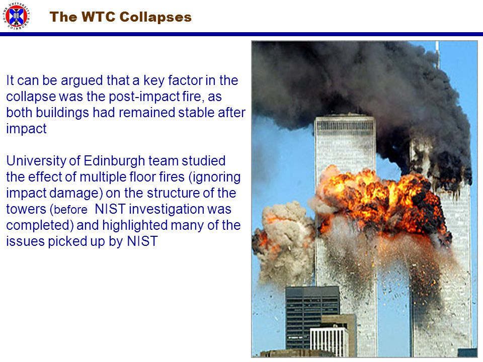 The WTC Collapses It can be argued that a key factor in the collapse was the post-impact fire, as both buildings had remained stable after impact Univ