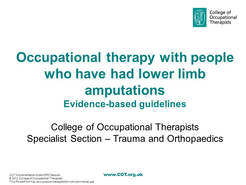 www.COT.org.uk Recommendations – Cognition Evidence level/ quality score Evidence-based recommendation for occupational therapy with people who have had lower limb amputation V/6, V/41.Occupational therapists should use CAPE to predict mobility using a prosthesis (Hanspal and Fisher 1991, 1997) V/42.Occupational therapists should use KOLT to facilitate decision-making in prosthetic use (Larner et al 2003) 12 COT Implementation toolkit/CPD Session © 2012 College of Occupational Therapists