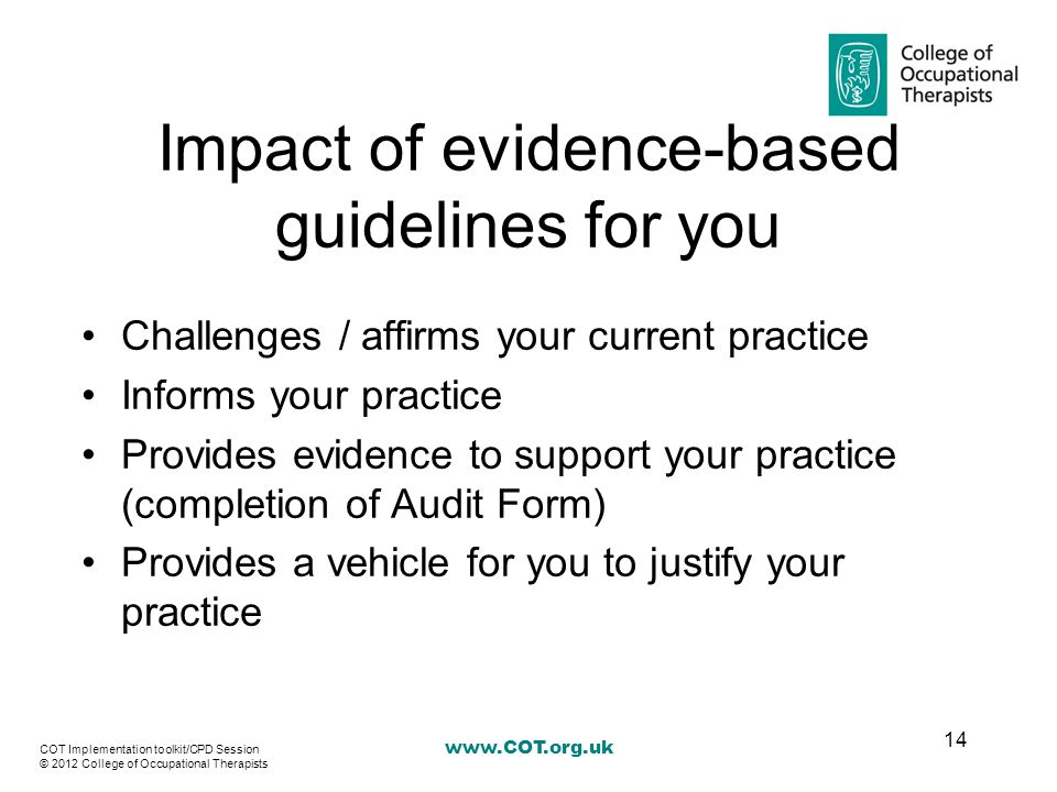 Impact of evidence-based guidelines for you Challenges / affirms your current practice Informs your practice Provides evidence to support your practice (completion of Audit Form) Provides a vehicle for you to justify your practice 14 COT Implementation toolkit/CPD Session © 2012 College of Occupational Therapists