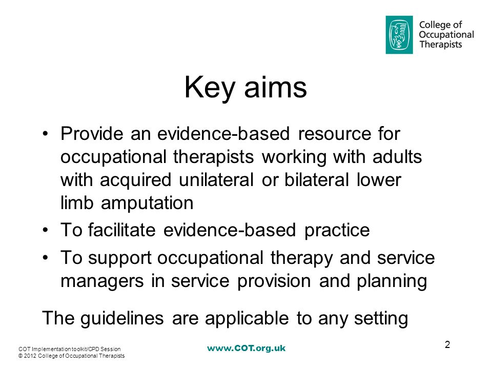 www.COT.org.uk Key aims Provide an evidence-based resource for occupational therapists working with adults with acquired unilateral or bilateral lower limb amputation To facilitate evidence-based practice To support occupational therapy and service managers in service provision and planning The guidelines are applicable to any setting 2 COT Implementation toolkit/CPD Session © 2012 College of Occupational Therapists