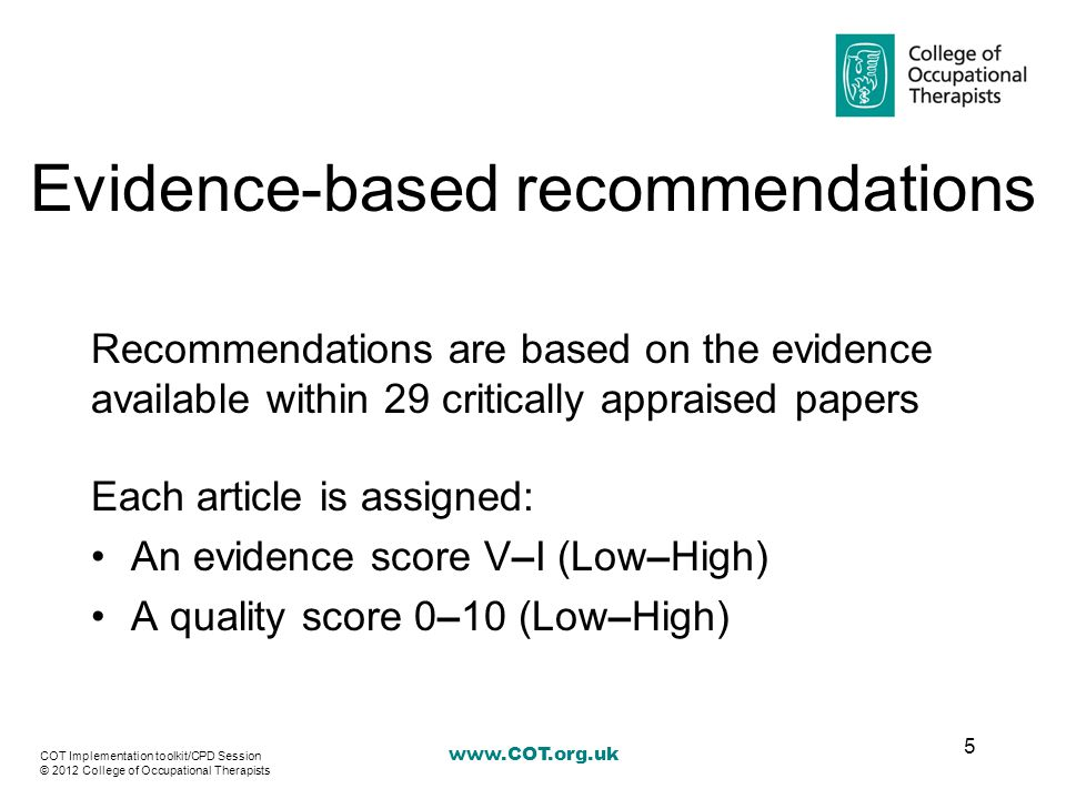 www.COT.org.uk Recommendations – Functional Rehabilitation Evidence level/ quality score Evidence-based recommendation for occupational therapy with people who have had lower limb amputation V/31.Occupational therapists need to adhere to key milestones with respect to bed mobility and upper and lower body dressing (Ham et al 1994) V/42.It is recommended that stump boards are provided for people with transtibial amputations (White 1992) III – 2/5 3.Indoor electric wheelchairs should be provided for personal independence for patients with rheumatoid arthritis (Lachman 1993) V/4, V/6, III – 3/4, V/8, V/6, IV/3 4.Occupational therapists need to identify falls risk factors and provide appropriate individual interventions in collaboration with the multidisciplinary team (Kulkarni et al 1996, Miller et al 2001, Gooday and Hunter 2004, Miller and Deathe 2004, Pauley et al 2006, Dyer et al 2008) V/75.Frequency of occupational therapy sessions along with the service user's physical independence, better cognition, younger age and satisfaction with the prosthesis is significantly related to prosthetic use (Bilodeau et al 2000) 6 COT Implementation toolkit/CPD Session © 2012 College of Occupational Therapists