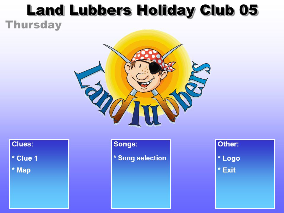 Thursday Land Lubbers Holiday Club 05 Clues: * Clue 1 Songs: * Song selection Other: * Logo * Exit* Map