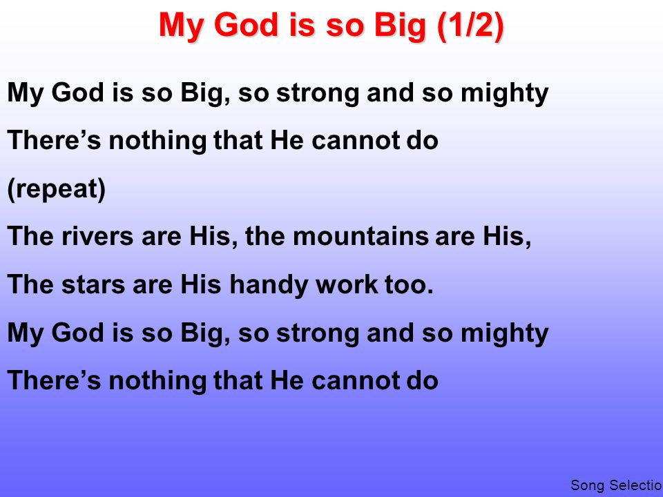 My God is so Big (1/2) My God is so Big, so strong and so mighty There's nothing that He cannot do (repeat) The rivers are His, the mountains are His, The stars are His handy work too.