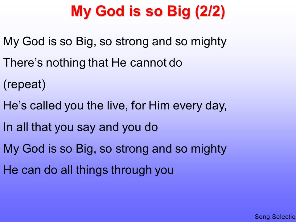 My God is so Big (2/2) My God is so Big, so strong and so mighty There's nothing that He cannot do (repeat) He's called you the live, for Him every day, In all that you say and you do My God is so Big, so strong and so mighty He can do all things through you Song Selection