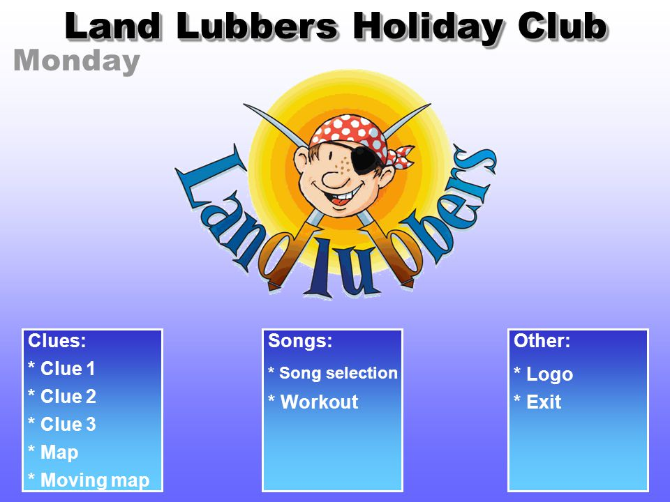 Monday Land Lubbers Holiday Club Clues: * Clue 1 * Clue 2 * Clue 3 Songs: * Song selection Other: * Logo * Workout* Exit * Map * Moving map