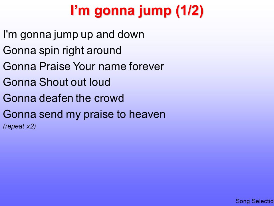 I'm gonna jump (1/2) I m gonna jump up and down Gonna spin right around Gonna Praise Your name forever Gonna Shout out loud Gonna deafen the crowd Gonna send my praise to heaven (repeat x2) Song Selection