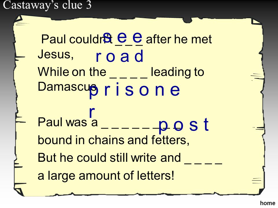 Paul couldn't _ _ _ after he met Jesus, While on the _ _ _ _ leading to Damascus Paul was a _ _ _ _ _ _ _ _, bound in chains and fetters, But he could still write and _ _ _ _ a large amount of letters.