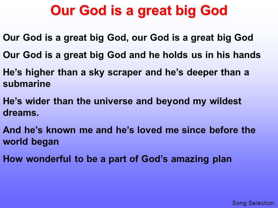 Our God is a great big God Our God is a great big God, our God is a great big God Our God is a great big God and he holds us in his hands He's higher than a sky scraper and he's deeper than a submarine He's wider than the universe and beyond my wildest dreams.