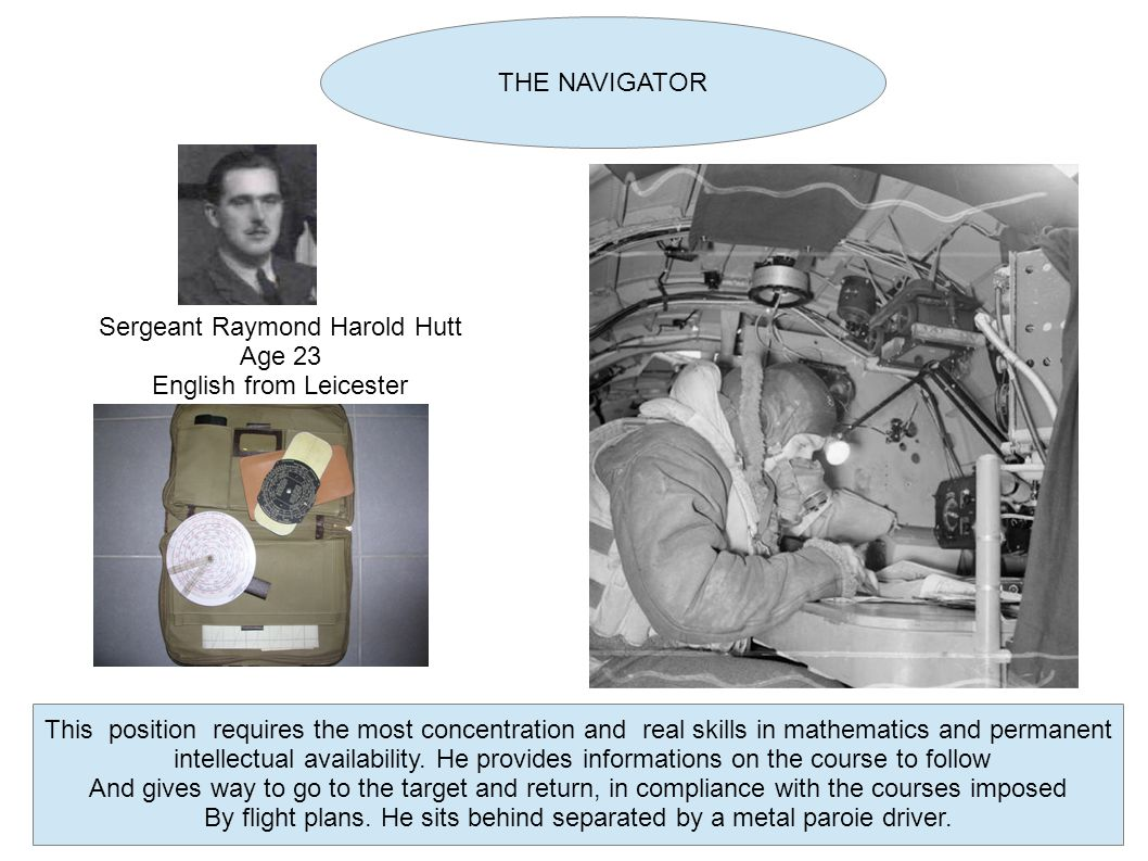 THE NAVIGATOR Sergeant Raymond Harold Hutt Age 23 English from Leicester This position requires the most concentration and real skills in mathematics and permanent intellectual availability.